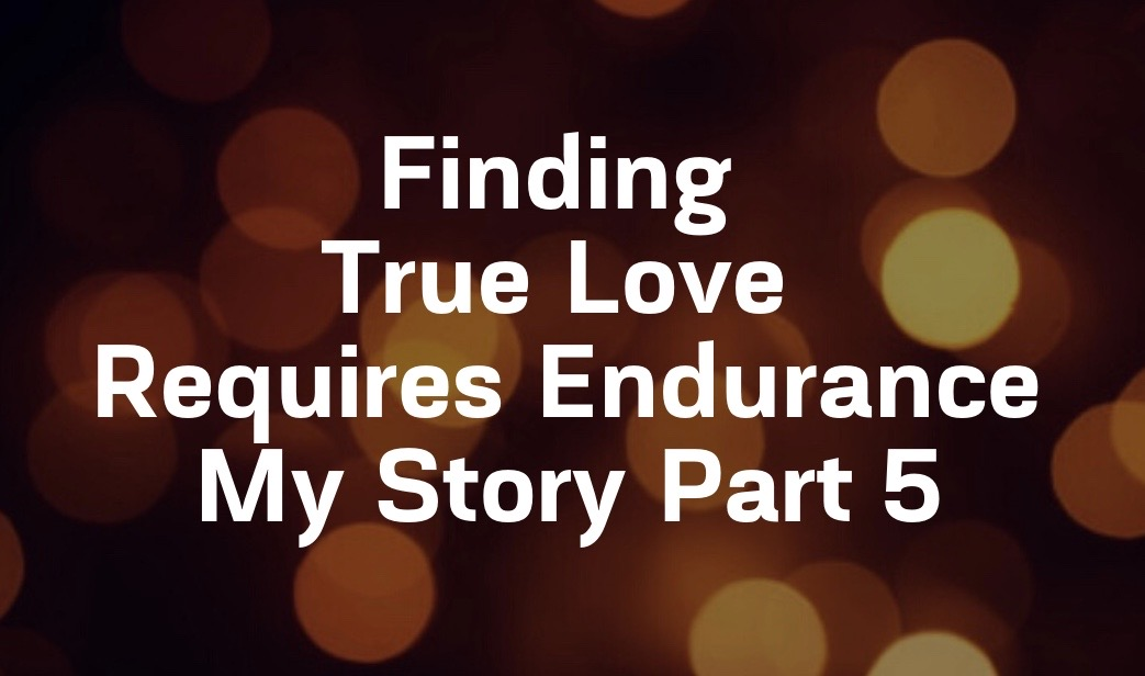 Finding True Love Requires Endurance; My Story Part 5