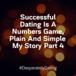 Successful Dating Is A Numbers Game, Plain And Simple My Story Part 4
